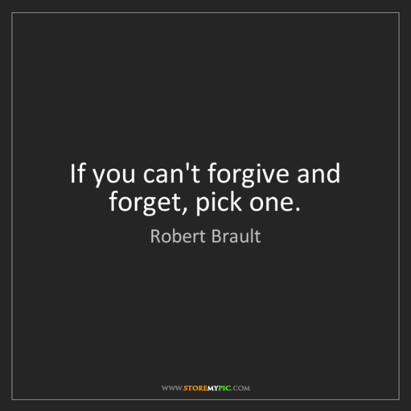 Robert Brault: If you can't forgive and forget, pick one.
