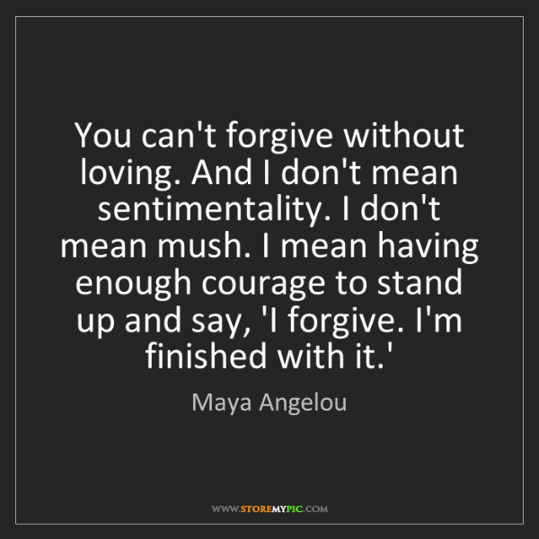 Maya Angelou: You can't forgive without loving. And I don't mean sentimentality....