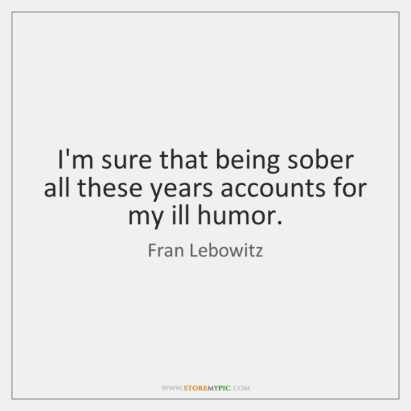 I'm sure that being sober all these years accounts for my ill ...