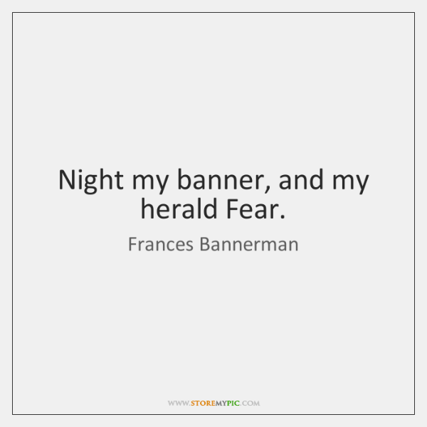 Night my banner, and my herald Fear.