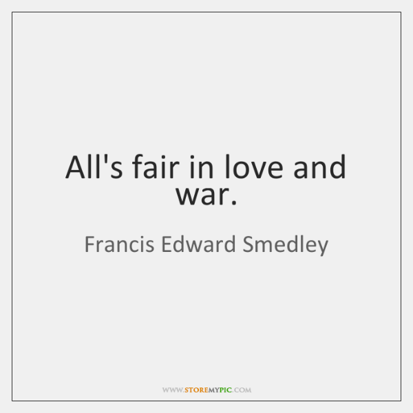 All's fair in love and war.
