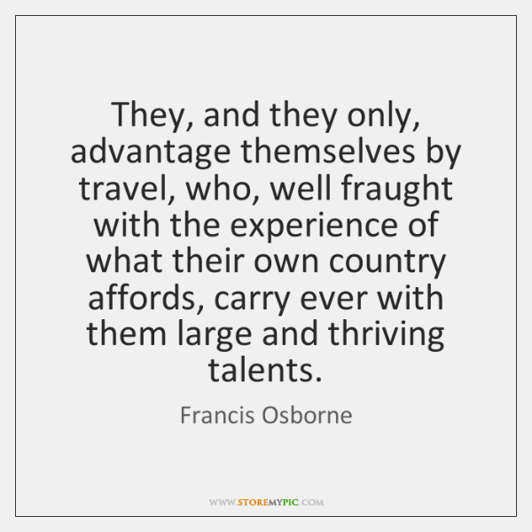 They, and they only, advantage themselves by travel, who, well fraught with ...