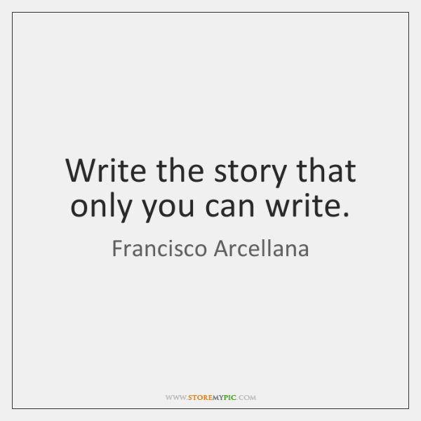 Write the story that only you can write.