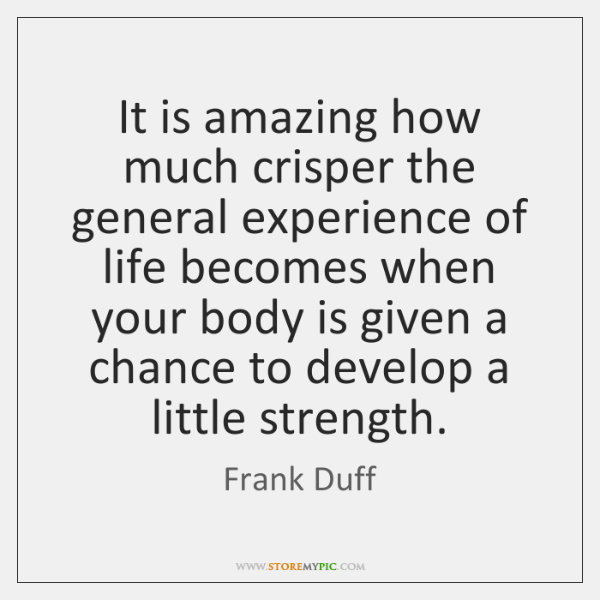 It is amazing how much crisper the general experience of life becomes ...