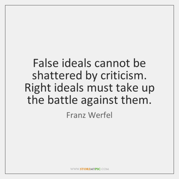 False ideals cannot be shattered by criticism. Right ideals must take up ...