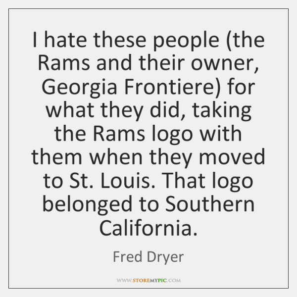 I hate these people (the Rams and their owner, Georgia Frontiere) for ...