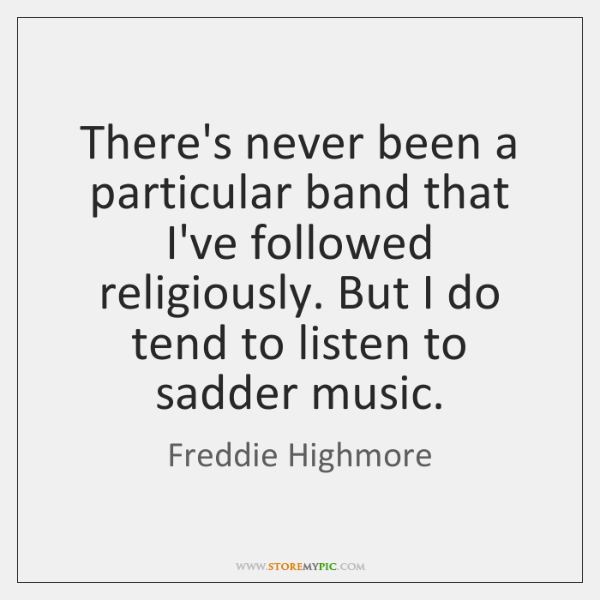 There's never been a particular band that I've followed religiously. But I ...