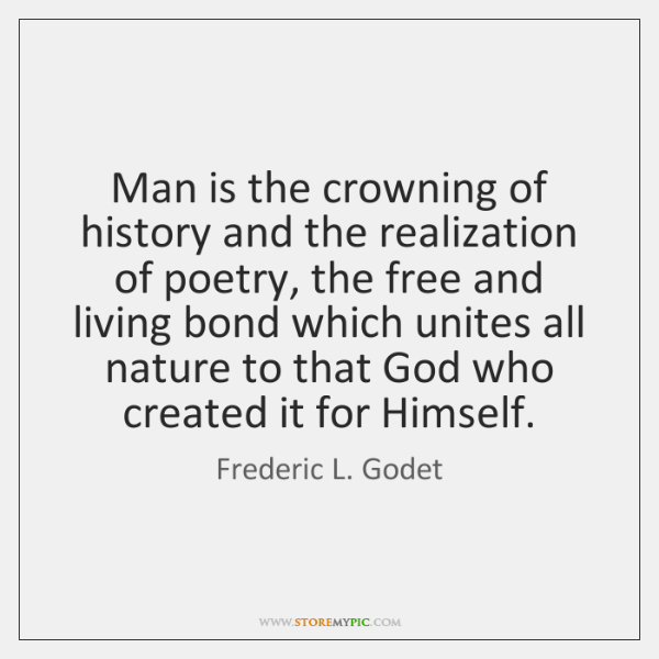 Man is the crowning of history and the realization of poetry, the ...