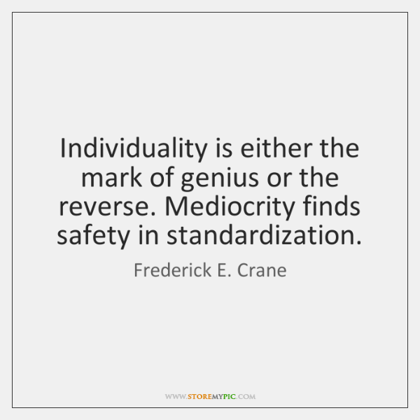 Individuality is either the mark of genius or the reverse. Mediocrity finds ...