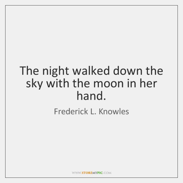 The night walked down the sky with the moon in her hand.