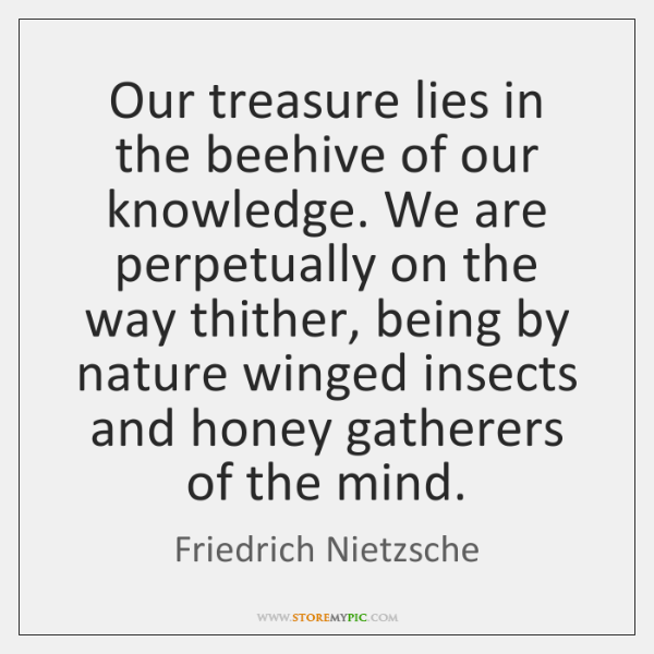 Our treasure lies in the beehive of our knowledge. We are perpetually ...