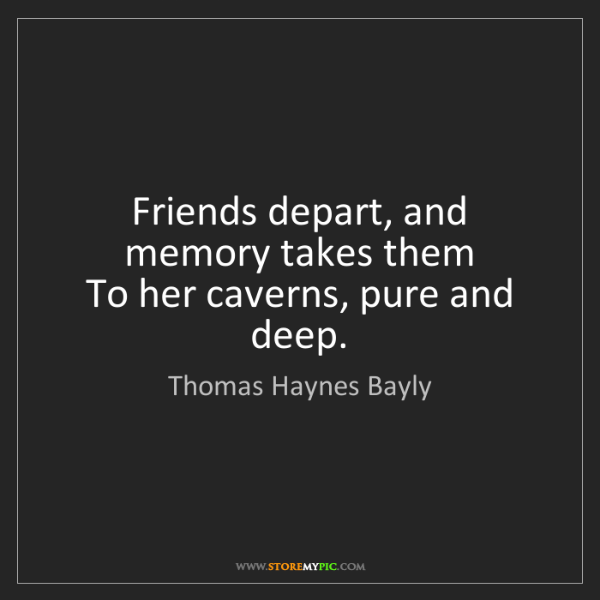 Thomas Haynes Bayly: Friends depart, and memory takes them   To her caverns,...