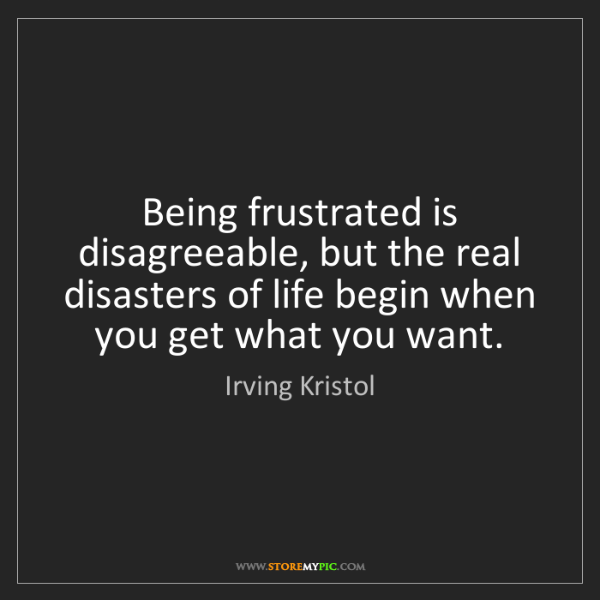 Irving Kristol: Being frustrated is disagreeable, but the real disasters...