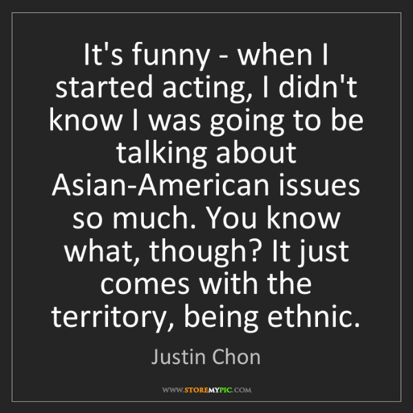 Justin Chon: It's funny - when I started acting, I didn't know I was...
