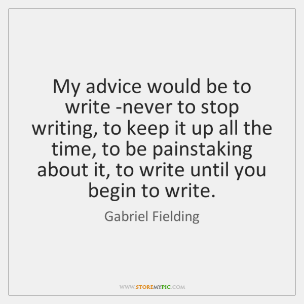 My advice would be to write -never to stop writing, to keep ...