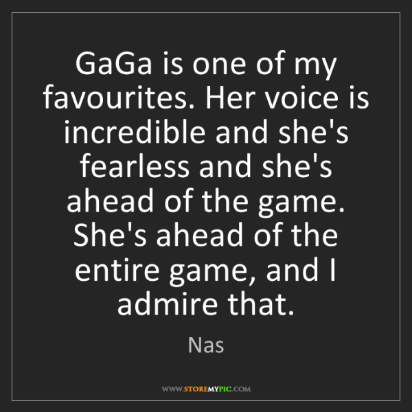 Nas: GaGa is one of my favourites. Her voice is incredible...