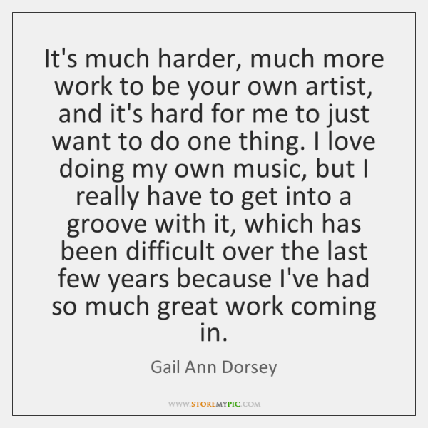It's much harder, much more work to be your own artist, and ...