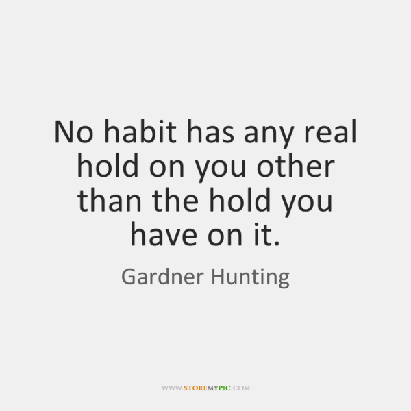 No habit has any real hold on you other than the hold ...