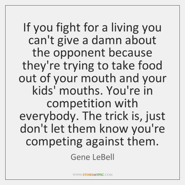 If you fight for a living you can't give a damn about ...