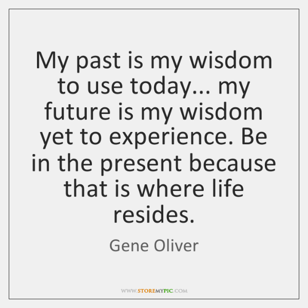 My past is my wisdom to use today... my future is my ...