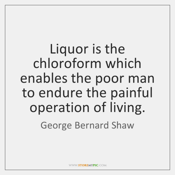 Liquor is the chloroform which enables the poor man to endure the ...