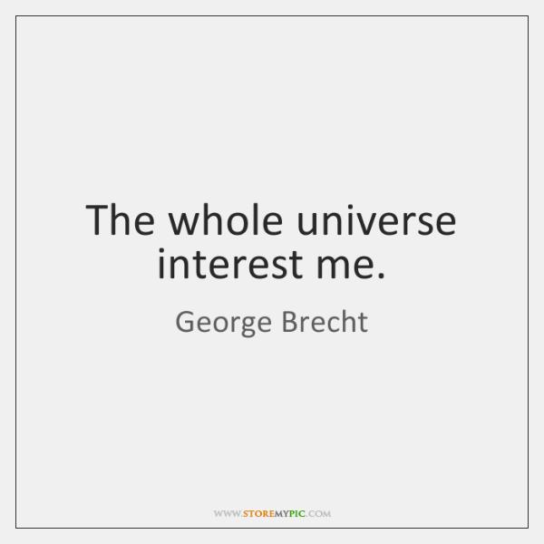The whole universe interest me.