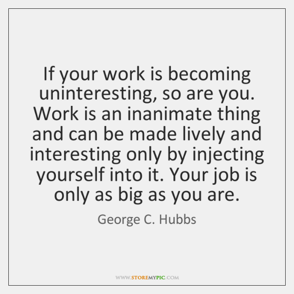 If your work is becoming uninteresting, so are you. Work is an ...