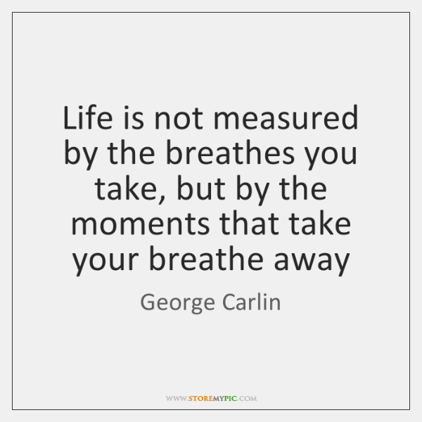 Life Is Not Measured By The Breathes You Take But By The Inspiration Life Is Not Measured Quote