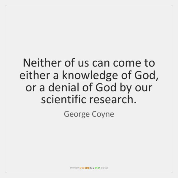 Neither of us can come to either a knowledge of God, or ...