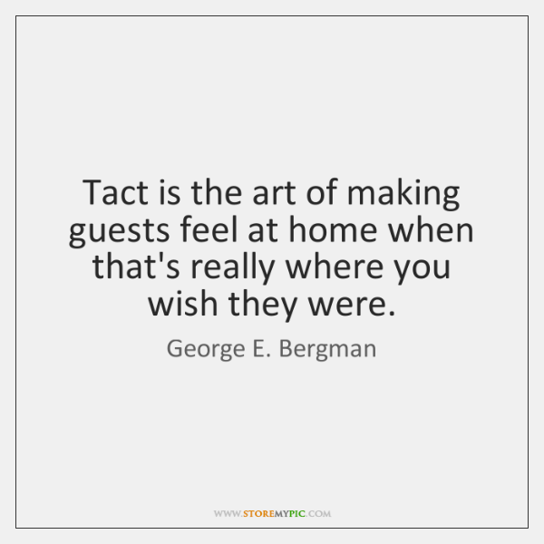 Tact is the art of making guests feel at home when that's ...
