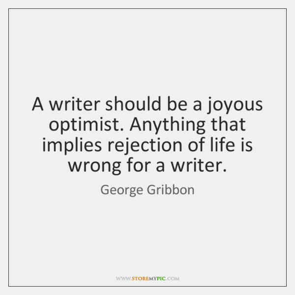 A writer should be a joyous optimist. Anything that implies rejection of ...