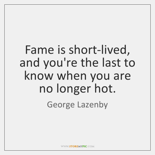 Fame is short-lived, and you're the last to know when you are ...