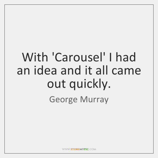 With 'Carousel' I had an idea and it all came out quickly.