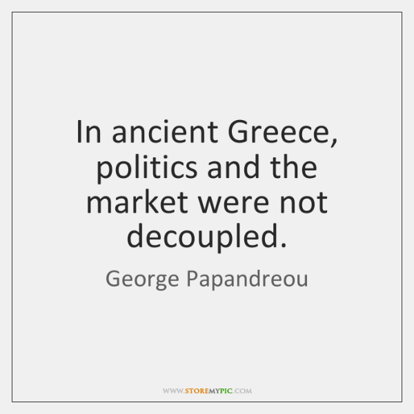 In ancient Greece, politics and the market were not decoupled.