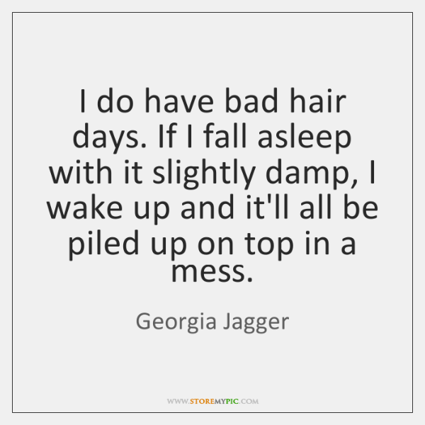 I do have bad hair days. If I fall asleep with it ...