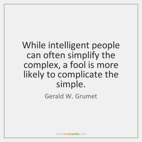 While intelligent people can often simplify the complex, a fool is more ...
