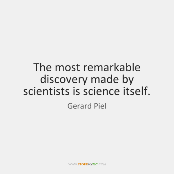The most remarkable discovery made by scientists is science itself.
