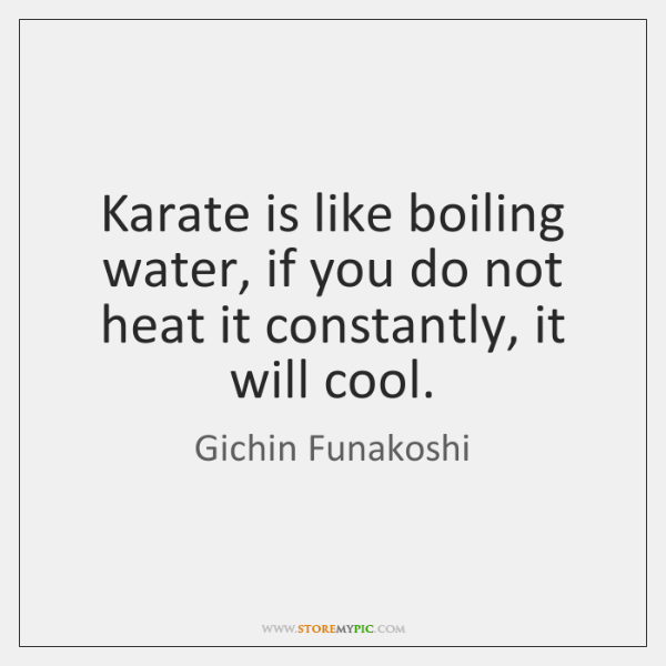 Karate is like boiling water, if you do not heat it constantly, ...