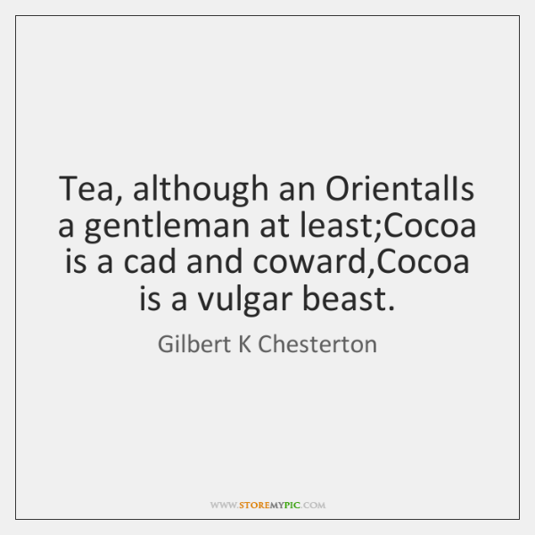 Tea, although an OrientalIs a gentleman at least;Cocoa is a cad ...