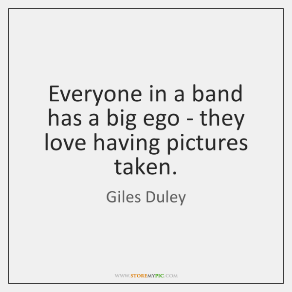 Everyone in a band has a big ego - they love having ...