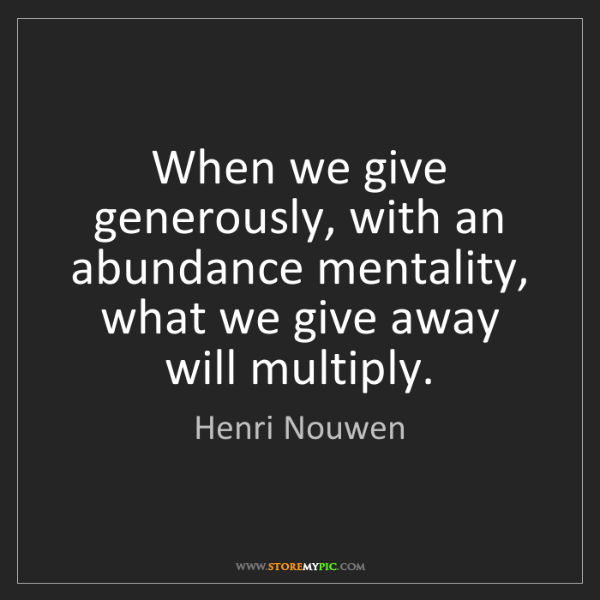 Henri Nouwen: When we give generously, with an abundance mentality,...