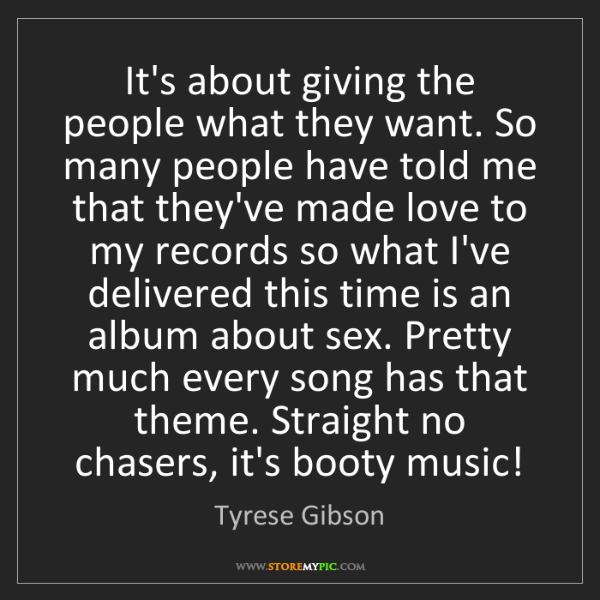 Tyrese Gibson: It's about giving the people what they want. So many...