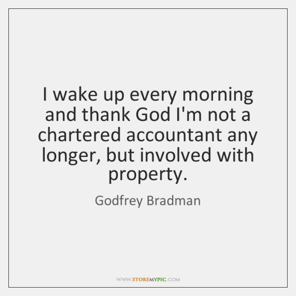 I wake up every morning and thank God I'm not a chartered ...