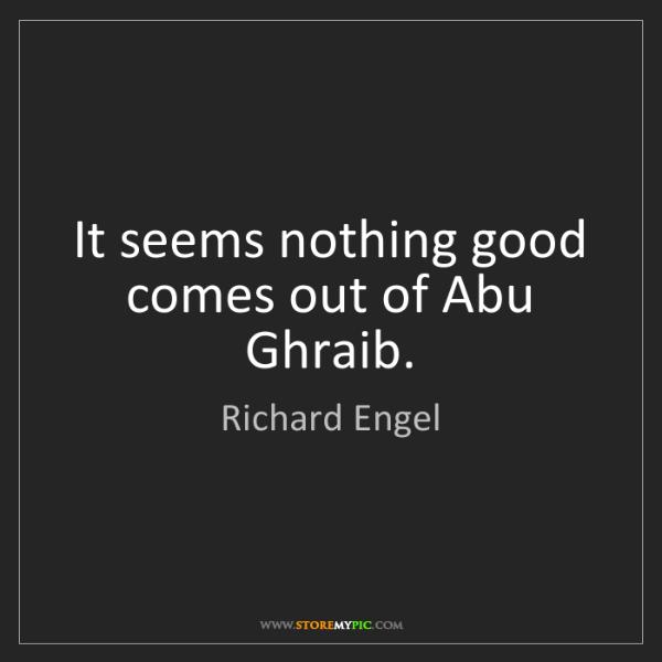 Richard Engel: It seems nothing good comes out of Abu Ghraib.