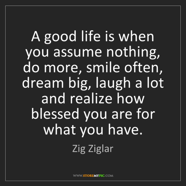 Zig Ziglar: A good life is when you assume nothing, do more, smile...