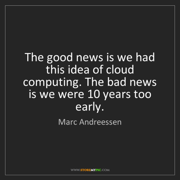 Marc Andreessen: The good news is we had this idea of cloud computing....