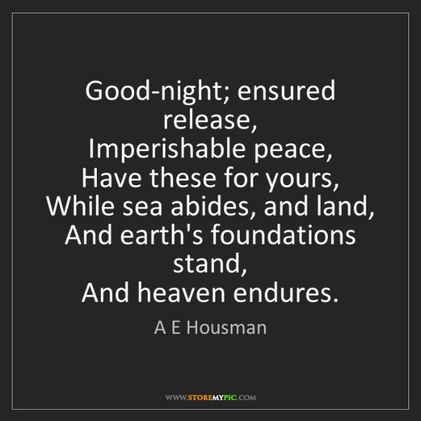 A E Housman: Good-night; ensured release,   Imperishable peace,  ...