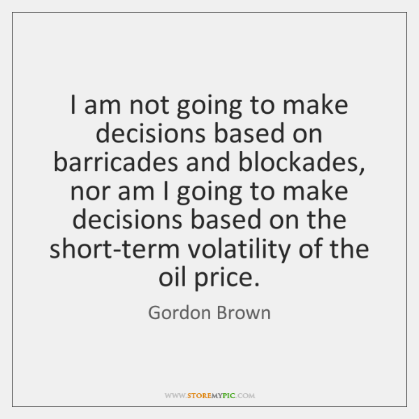 I am not going to make decisions based on barricades and blockades, ...