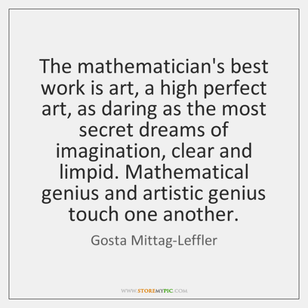 The mathematician's best work is art, a high perfect art, as daring ...