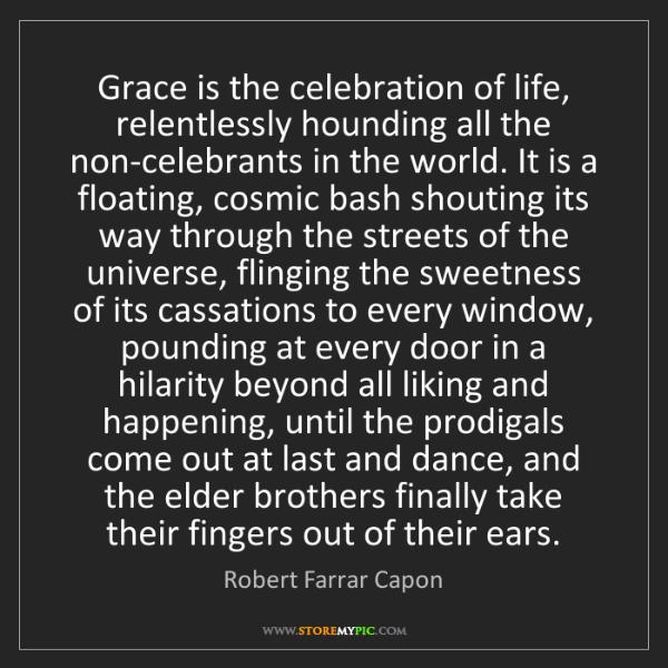 Robert Farrar Capon: Grace is the celebration of life, relentlessly hounding...